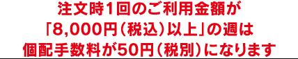 注文時1回のご利用金額が「8,000円(税込)以上」の週は個配手数料が50円(税別)になります
