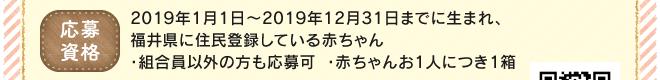 【応募資格】2019年1月1日~2019年12月31日までに生まれ、福井県に住民登録している赤ちゃん・組合員以外の方も応募可・赤ちゃんお1人につき1箱