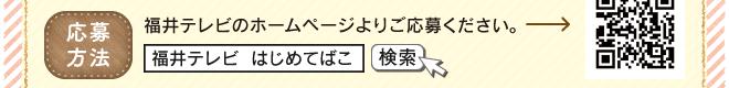 【応募方法】福井テレビのホームページよりご応募ください。