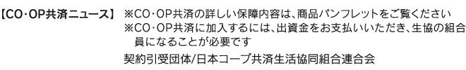 【CO・OP共済ニュース】 ※CO・OP共済の詳しい保障内容は、商品パンフレットをご覧ください。※CO・OP共済に加入するには、出資金をお支払いいただき、生協の組合員になることが必要です。 契約引受団体/日本コープ共済生活協同組合連合会