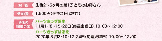 対象:生後2~5ヶ月の第1子とそのお母さん 参加費:1,500円(テキスト代含む) 今後の予定:ハーツきっず羽水 11月1・ 8 ・15・22日(毎週金曜日)10:00~12:00:ハーツきっずはるえ 2020年 3月3・10・17・24日(毎週火曜日) 10:00~12:00