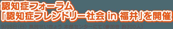 認知症フォーラム「認知症フレンドリー社会 in 福井」を開催 9月8日(日) 県民せいきょう 本部センターにて(参加者 約300人)