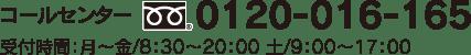 コールセンター0120-016-165 受付時間:月~金/8:30~20:00 土/9:00~17:00