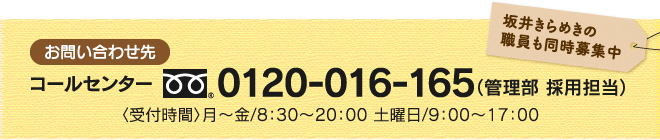 お問い合わせ先・コールセンター0120-016-165(管理部 採用担当) 〈受付時間〉月~金/8:30~20:00 土曜日/9:00~17:00